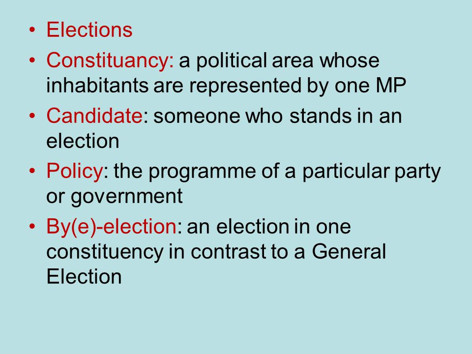 Elections Constituancy: a political area whose inhabitants are represented by one MP Candidate: someone who stands in an election Policy: the programme of a particular party or government By(e)-election: an election in one constituency in contrast to a General Election