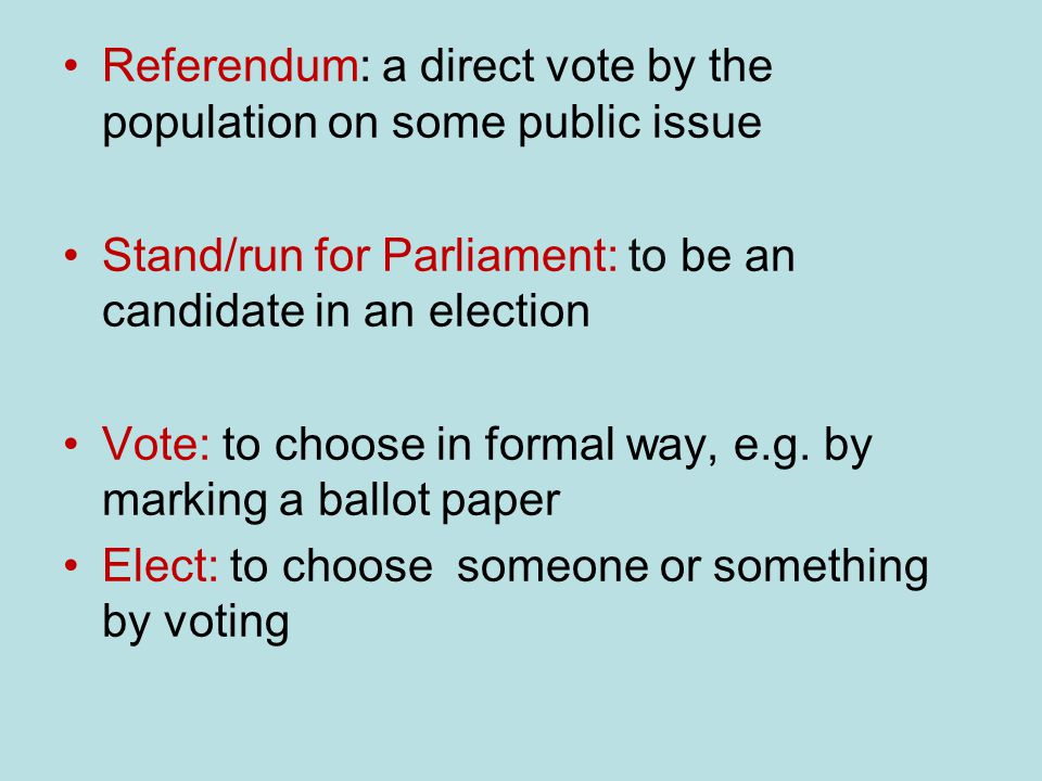 Referendum: a direct vote by the population on some public issue Stand/run for Parliament: to be an candidate in an election Vote: to choose in formal way, e.g.