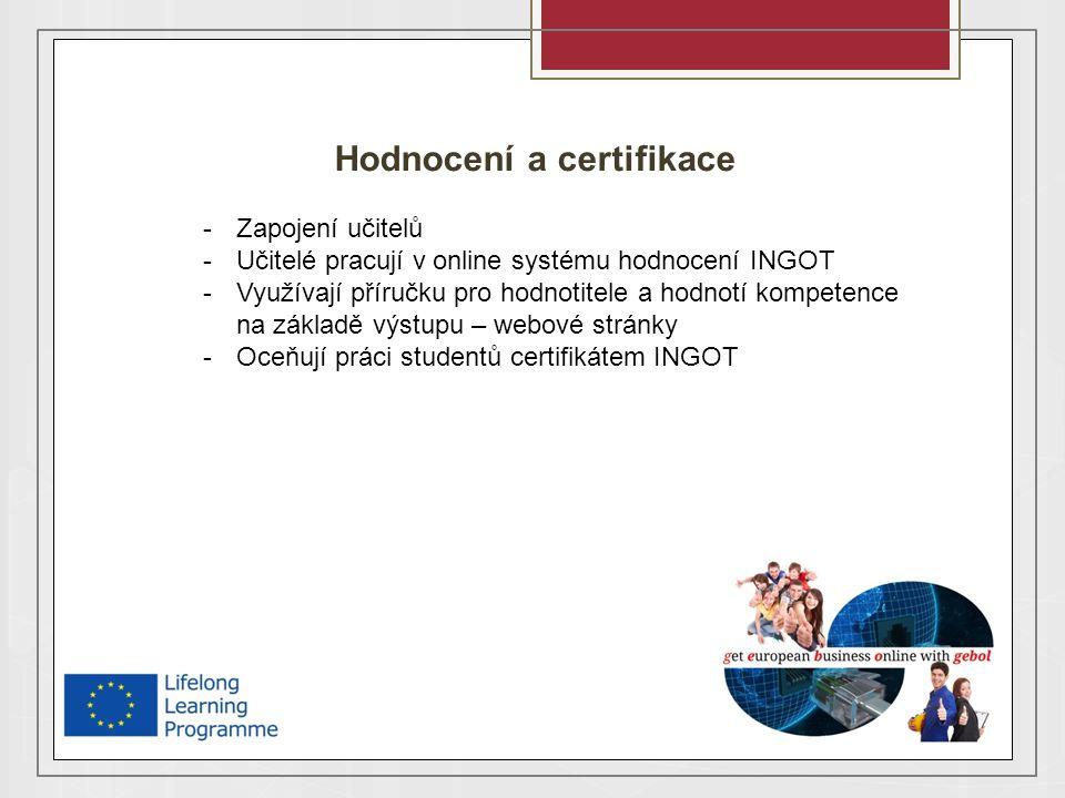 Hodnocení a certifikace -Zapojení učitelů -Učitelé pracují v online systému hodnocení INGOT -Využívají příručku pro hodnotitele a hodnotí kompetence na základě výstupu – webové stránky -Oceňují práci studentů certifikátem INGOT