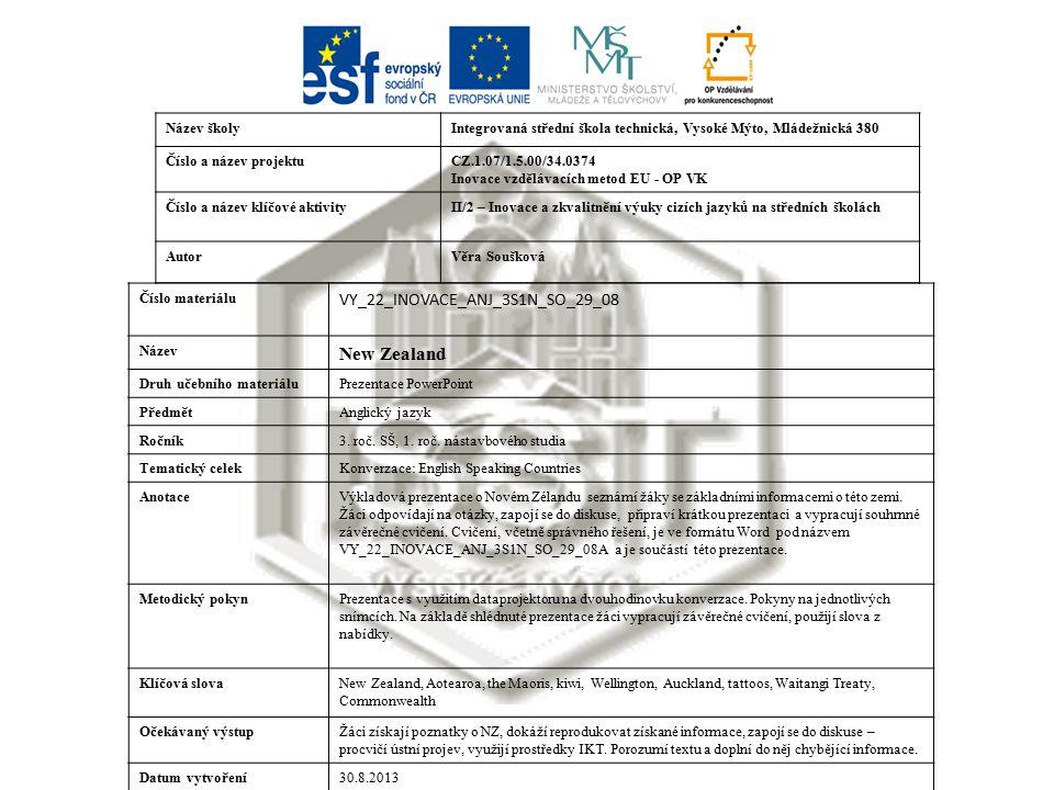Název školyIntegrovaná střední škola technická, Vysoké Mýto, Mládežnická 380 Číslo a název projektuCZ.1.07/1.5.00/34.0374 Inovace vzdělávacích metod EU - OP VK Číslo a název klíčové aktivityII/2 – Inovace a zkvalitnění výuky cizích jazyků na středních školách AutorVěra Soušková Číslo materiálu VY_22_INOVACE_ANJ_3S1N_SO_29_08 Název New Zealand Druh učebního materiáluPrezentace PowerPoint PředmětAnglický jazyk Ročník3.