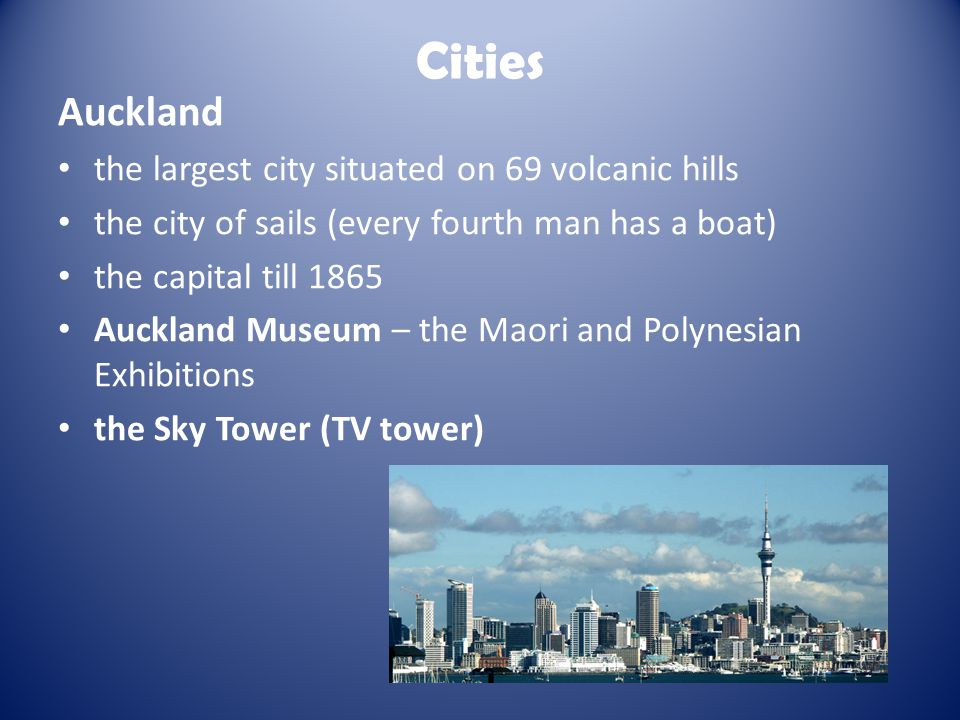 Cities Auckland the largest city situated on 69 volcanic hills the city of sails (every fourth man has a boat) the capital till 1865 Auckland Museum – the Maori and Polynesian Exhibitions the Sky Tower (TV tower)