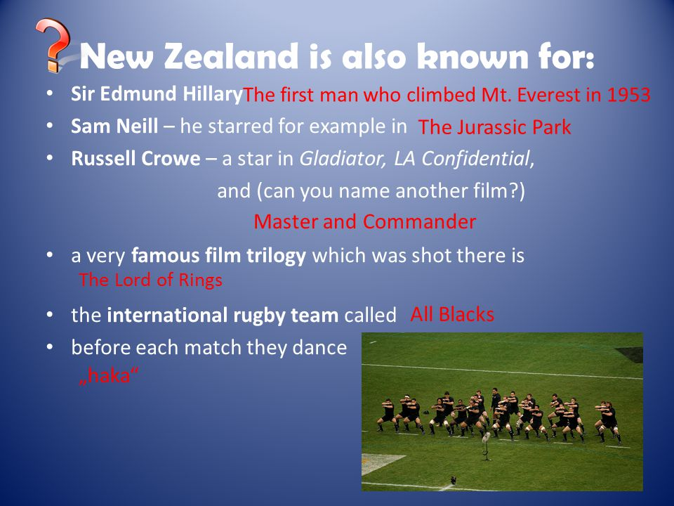 New Zealand is also known for: Sir Edmund Hillary Sam Neill – he starred for example in Russell Crowe – a star in Gladiator, LA Confidential, and (can you name another film ) a very famous film trilogy which was shot there is the international rugby team called before each match they dance The first man who climbed Mt.