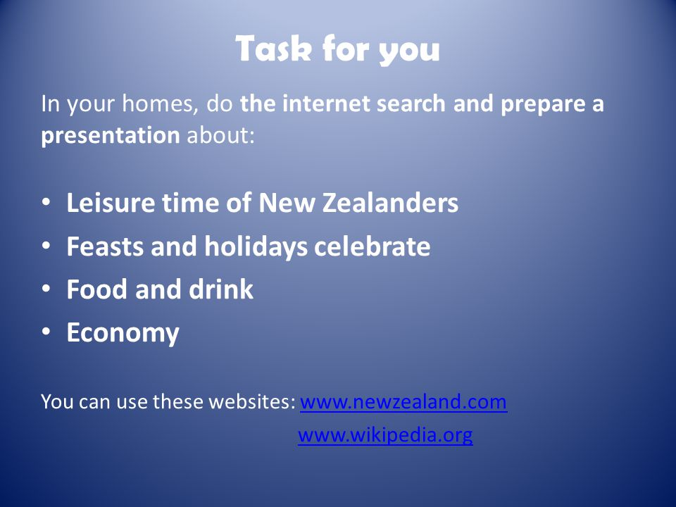 Task for you In your homes, do the internet search and prepare a presentation about: Leisure time of New Zealanders Feasts and holidays celebrate Food and drink Economy You can use these websites: www.newzealand.comwww.newzealand.com www.wikipedia.org