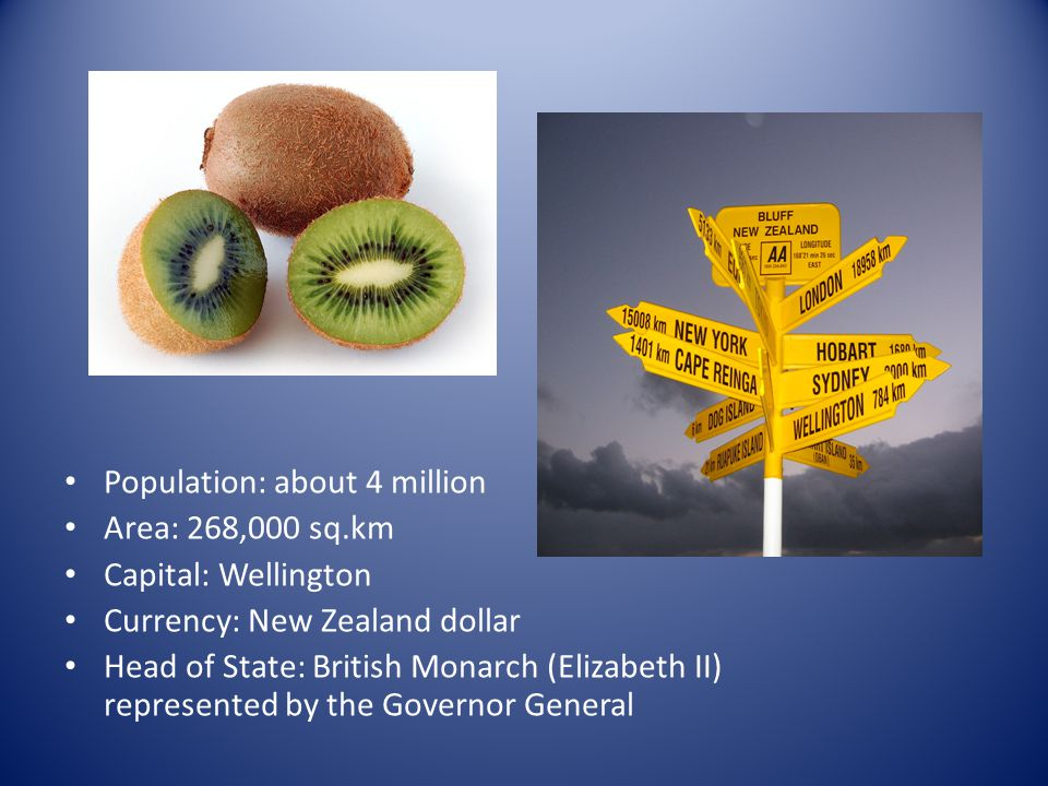 Population: about 4 million Area: 268,000 sq.km Capital: Wellington Currency: New Zealand dollar Head of State: British Monarch (Elizabeth II) represe
