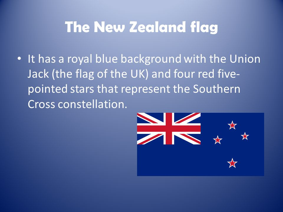 The New Zealand flag It has a royal blue background with the Union Jack (the flag of the UK) and four red five- pointed stars that represent the South