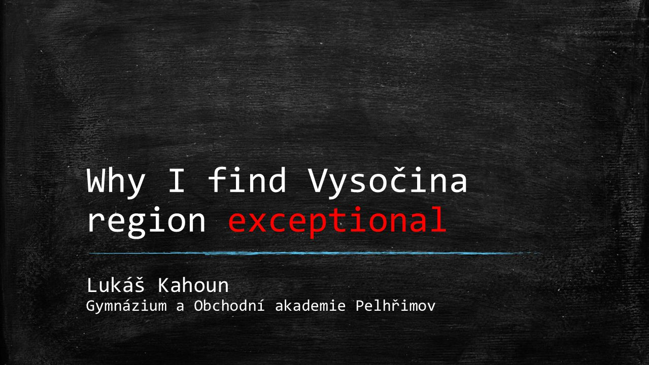 Why I find Vysočina region exceptional Lukáš Kahoun Gymnázium a Obchodní akademie Pelhřimov