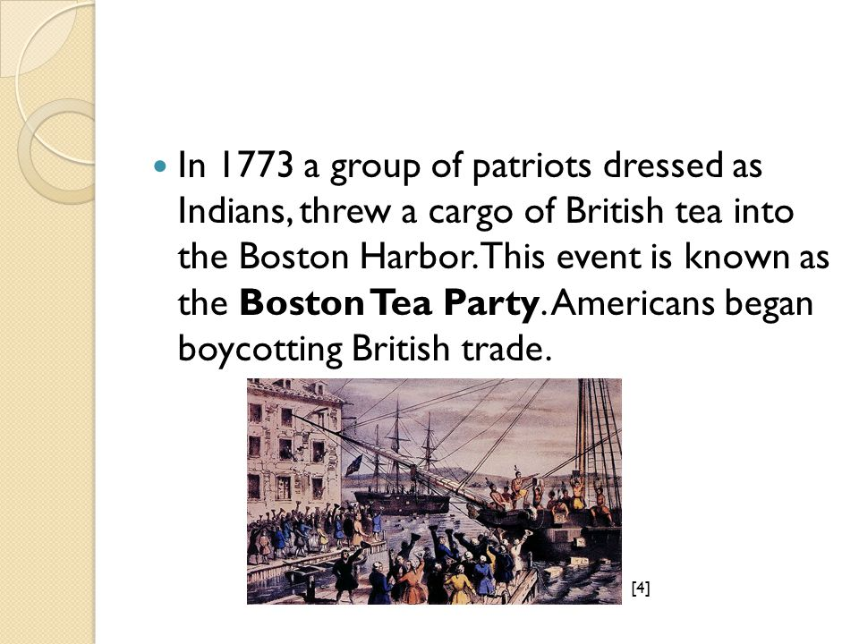 In 1773 a group of patriots dressed as Indians, threw a cargo of British tea into the Boston Harbor.