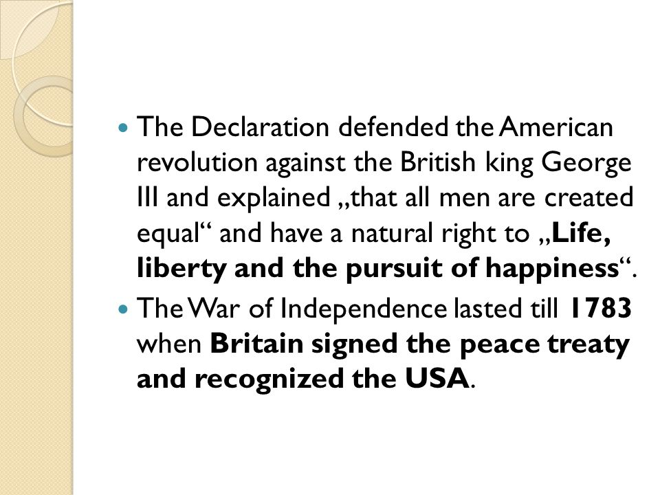 "The Declaration defended the American revolution against the British king George III and explained ""that all men are created equal and have a natural right to ""Life, liberty and the pursuit of happiness ."
