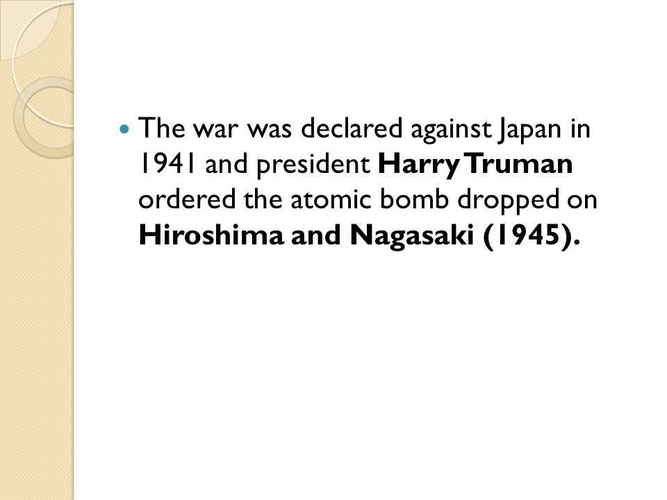 The war was declared against Japan in 1941 and president Harry Truman ordered the atomic bomb dropped on Hiroshima and Nagasaki (1945).