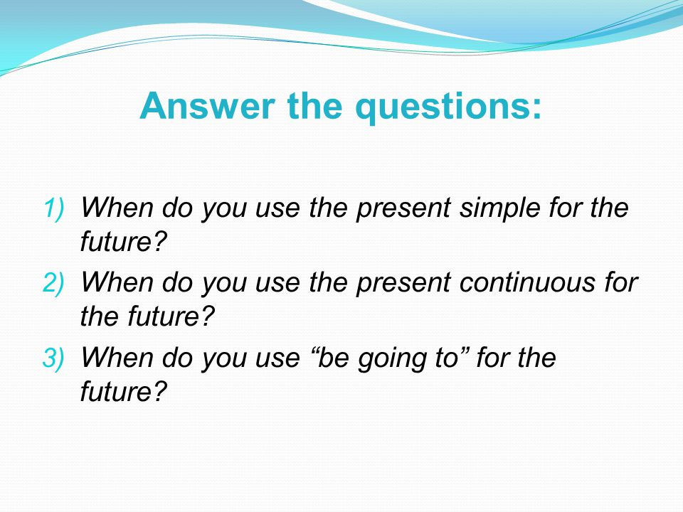 Answer the questions: 1) When do you use the present simple for the future.