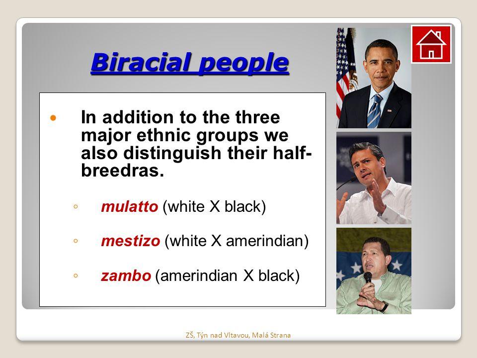 Biracial people In addition to the three major ethnic groups we also distinguish their half- breedras. ◦ mulatto (white X black) ◦ mestizo (white X am