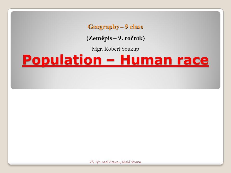 Population – Human race ZŠ, Týn nad Vltavou, Malá Strana Geography – 9 class (Zeměpis – 9. ročník) Mgr. Robert Soukup