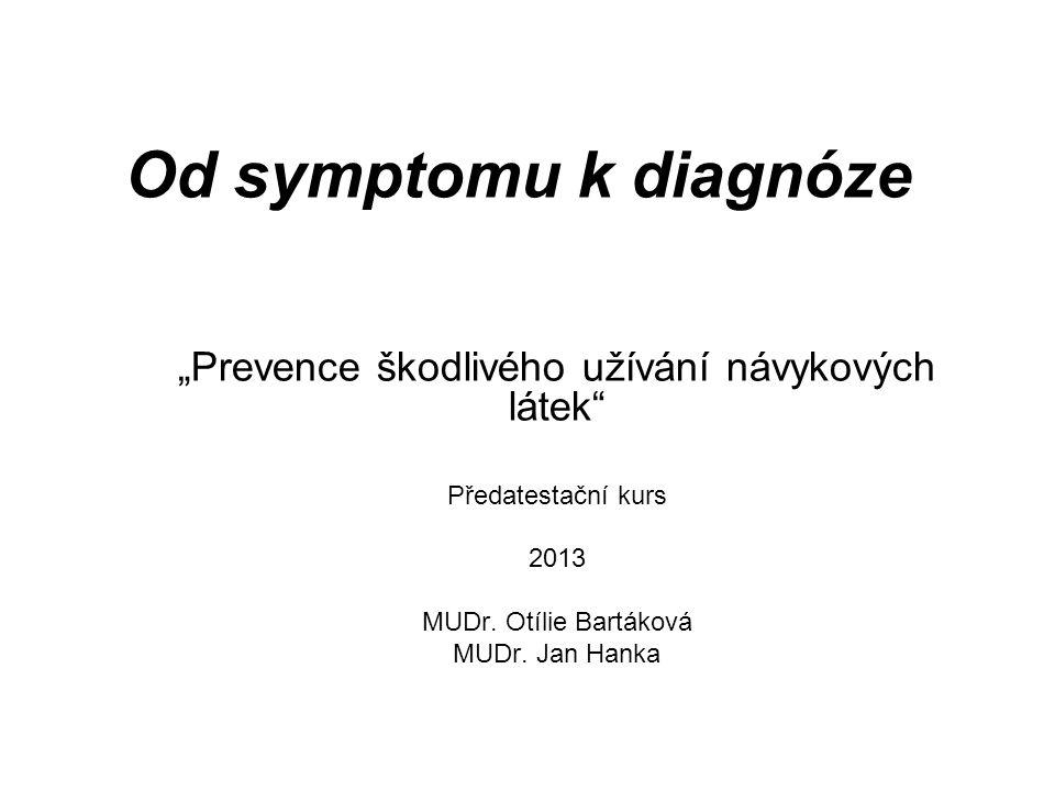 """Od symptomu k diagnóze """"Prevence škodlivého užívání návykových látek"""" Předatestační kurs 2013 MUDr. Otílie Bartáková MUDr. Jan Hanka"""