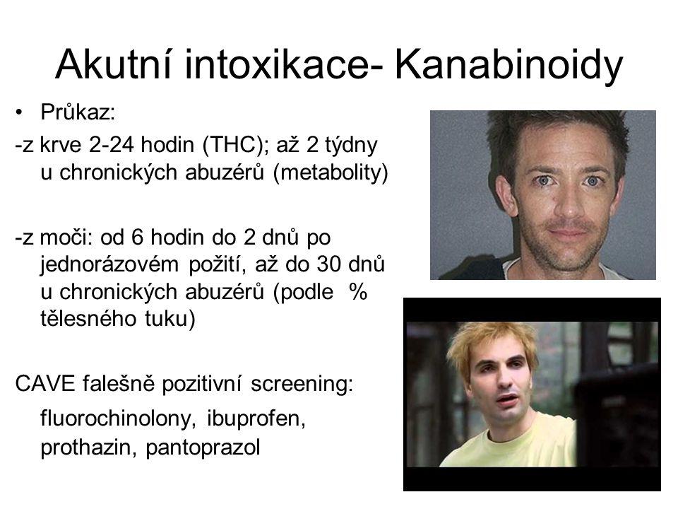 Akutní intoxikace- Kanabinoidy Průkaz: -z krve 2-24 hodin (THC); až 2 týdny u chronických abuzérů (metabolity) -z moči: od 6 hodin do 2 dnů po jednorázovém požití, až do 30 dnů u chronických abuzérů (podle % tělesného tuku) CAVE falešně pozitivní screening: fluorochinolony, ibuprofen, prothazin, pantoprazol
