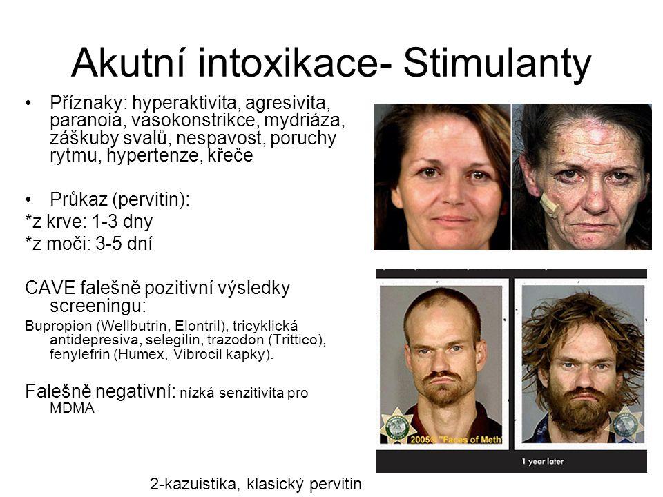Akutní intoxikace- Stimulanty Příznaky: hyperaktivita, agresivita, paranoia, vasokonstrikce, mydriáza, záškuby svalů, nespavost, poruchy rytmu, hypertenze, křeče Průkaz (pervitin): *z krve: 1-3 dny *z moči: 3-5 dní CAVE falešně pozitivní výsledky screeningu: Bupropion (Wellbutrin, Elontril), tricyklická antidepresiva, selegilin, trazodon (Trittico), fenylefrin (Humex, Vibrocil kapky).