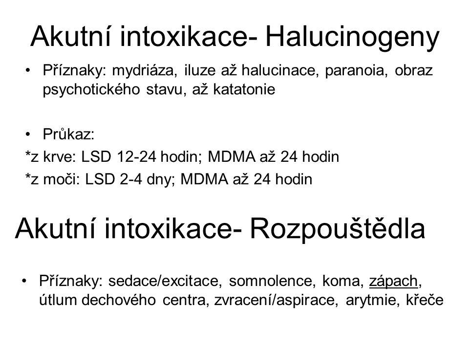 Akutní intoxikace- Halucinogeny Příznaky: mydriáza, iluze až halucinace, paranoia, obraz psychotického stavu, až katatonie Průkaz: *z krve: LSD 12-24 hodin; MDMA až 24 hodin *z moči: LSD 2-4 dny; MDMA až 24 hodin Akutní intoxikace- Rozpouštědla Příznaky: sedace/excitace, somnolence, koma, zápach, útlum dechového centra, zvracení/aspirace, arytmie, křeče