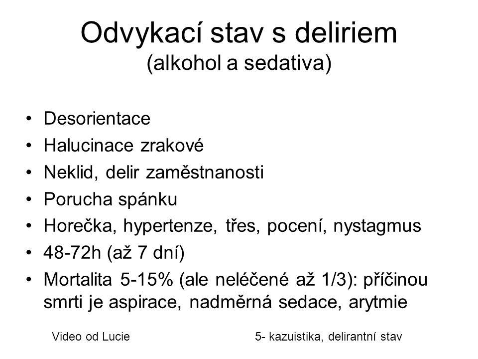 Odvykací stav s deliriem (alkohol a sedativa) Desorientace Halucinace zrakové Neklid, delir zaměstnanosti Porucha spánku Horečka, hypertenze, třes, pocení, nystagmus 48-72h (až 7 dní) Mortalita 5-15% (ale neléčené až 1/3): příčinou smrti je aspirace, nadměrná sedace, arytmie Video od Lucie5- kazuistika, delirantní stav