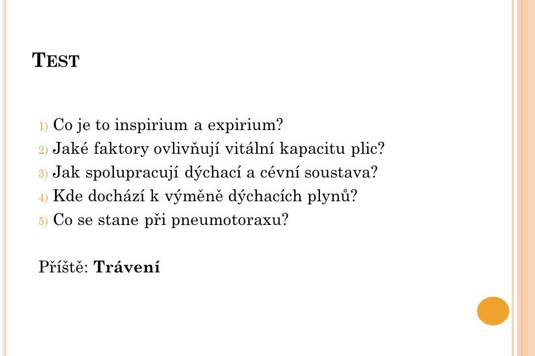 T EST 1) Co je to inspirium a expirium? 2) Jaké faktory ovlivňují vitální kapacitu plic? 3) Jak spolupracují dýchací a cévní soustava? 4) Kde dochází
