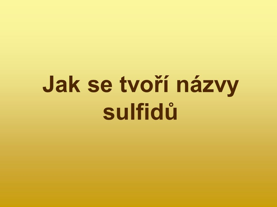 Definice sulfidů Sulfidy jsou dvouprvkové sloučeniny síry s jiným prvkem.