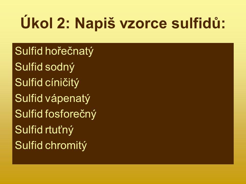 Kontrola úkolu 2 Sulfid hořečnatý Sulfid sodný Sulfid cíničitý Sulfid vápenatý Sulfid fosforečný Sulfid rtuťný Sulfid chromitý MgS Na 2 S SnS 2 CaS P 2 S 5 Hg 2 S Cr 2 S 3