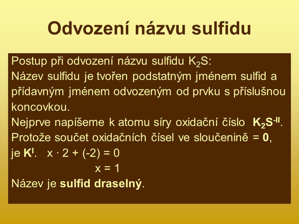 Odvození názvu sulfidu Postup při odvození názvu sulfidu K 2 S: Název sulfidu je tvořen podstatným jménem sulfid a přídavným jménem odvozeným od prvku s příslušnou koncovkou.