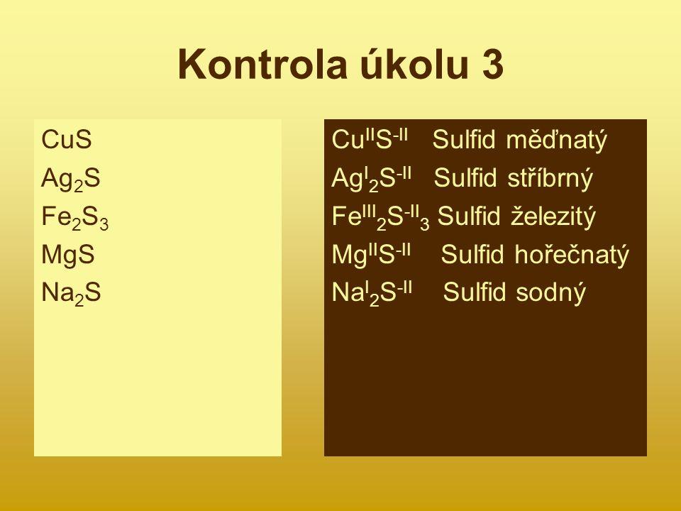 Kontrola úkolu 3 CuS Ag 2 S Fe 2 S 3 MgS Na 2 S Cu II S -II Sulfid měďnatý Ag I 2 S -II Sulfid stříbrný Fe III 2 S -II 3 Sulfid železitý Mg II S -II Sulfid hořečnatý Na I 2 S -II Sulfid sodný