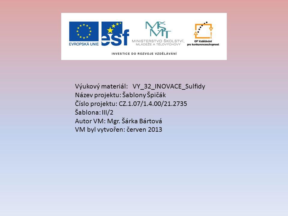 Výukový materiál:VY_32_INOVACE_Sulfidy Název projektu: Šablony Špičák Číslo projektu: CZ.1.07/1.4.00/21.2735 Šablona: III/2 Autor VM: Mgr. Šárka Bárto