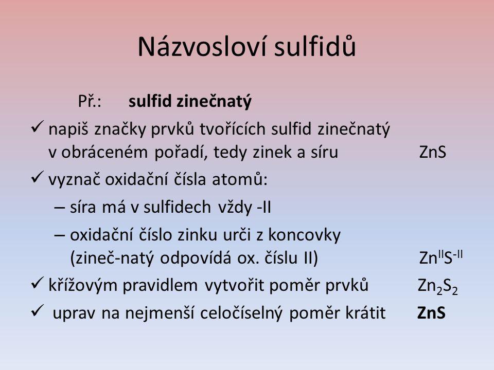 Názvosloví sulfidů Př.:sulfid zinečnatý napiš značky prvků tvořících sulfid zinečnatý v obráceném pořadí, tedy zinek a síru ZnS vyznač oxidační čísla