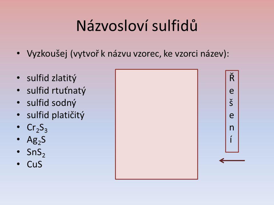 Názvosloví sulfidů Vyzkoušej (vytvoř k názvu vzorec, ke vzorci název): sulfid zlatitýAu 2 S 3 Ř sulfid rtuťnatýHgS e sulfid sodnýNa 2 S š sulfid plati