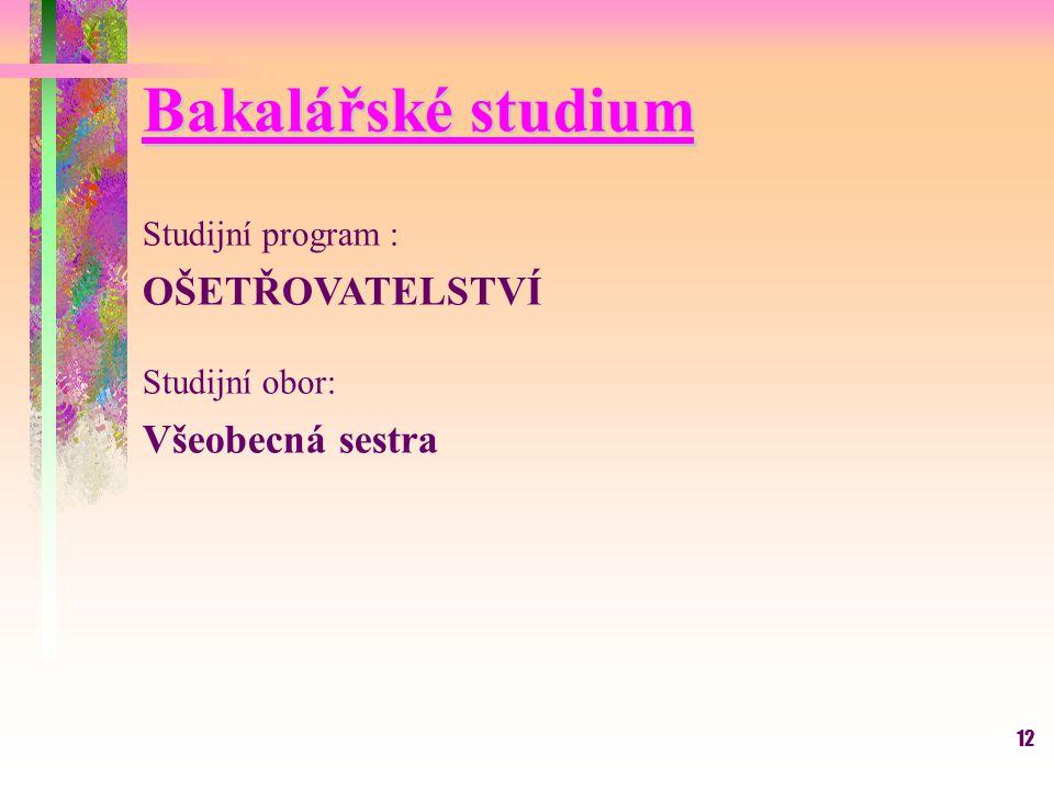 12 Bakalářské studium Studijní program : OŠETŘOVATELSTVÍ Studijní obor: Všeobecná sestra