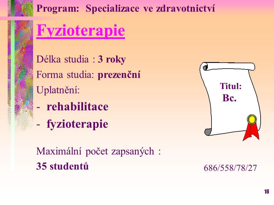 18 Fyzioterapie Délka studia : 3 roky Forma studia: prezenční Uplatnění: -rehabilitace -fyzioterapie Maximální počet zapsaných : 35 studentů Titul: Bc