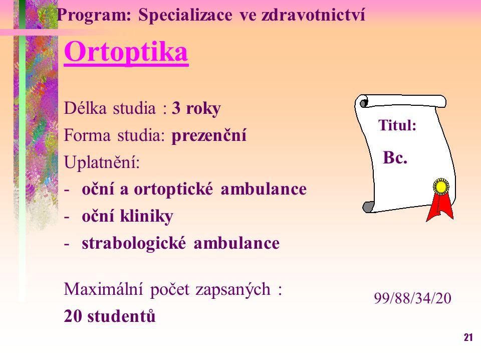 21 Program: Specializace ve zdravotnictví Ortoptika Délka studia : 3 roky Forma studia: prezenční Uplatnění: -oční a ortoptické ambulance -oční klinik