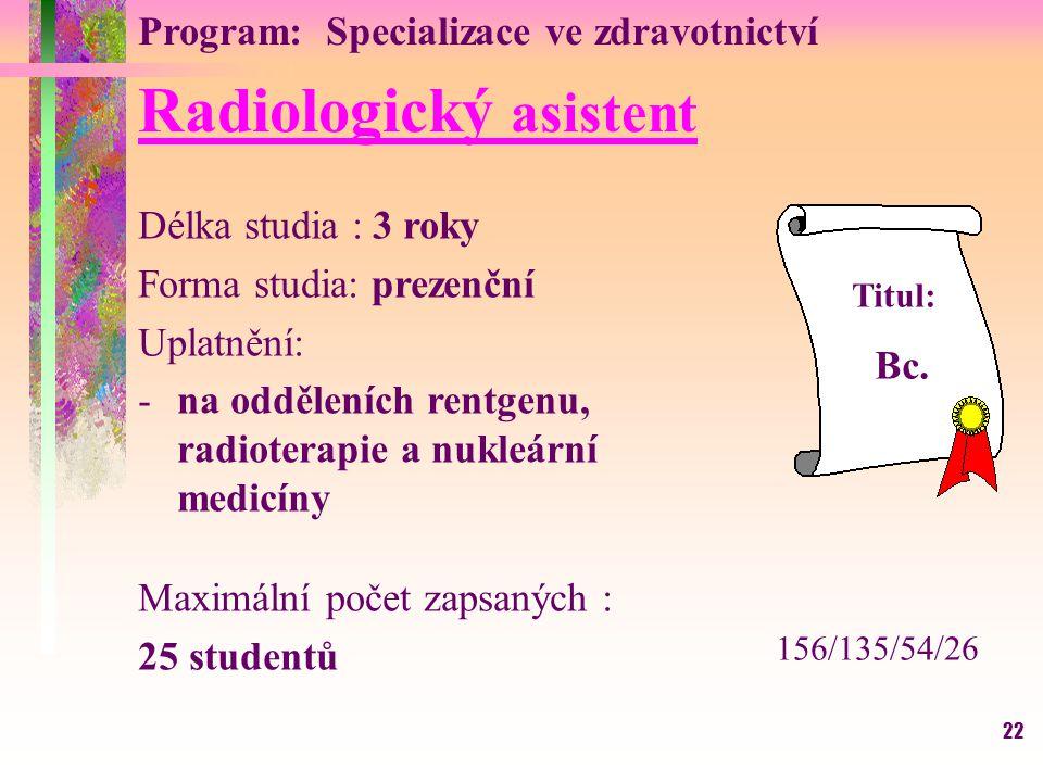 22 Radiologický asistent Délka studia : 3 roky Forma studia: prezenční Uplatnění: -na odděleních rentgenu, radioterapie a nukleární medicíny Maximální