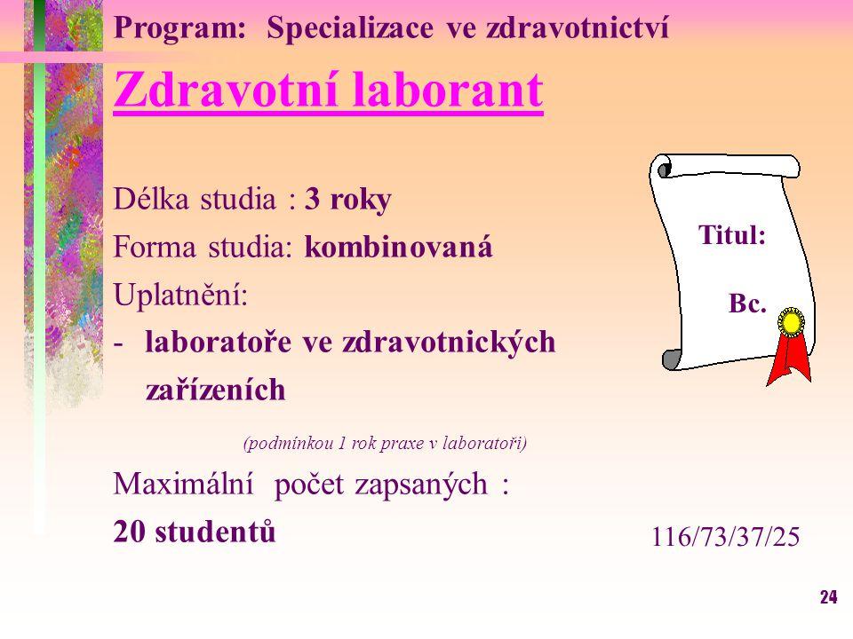 24 Program: Specializace ve zdravotnictví Zdravotní laborant Délka studia : 3 roky Forma studia: kombinovaná Uplatnění: -laboratoře ve zdravotnických