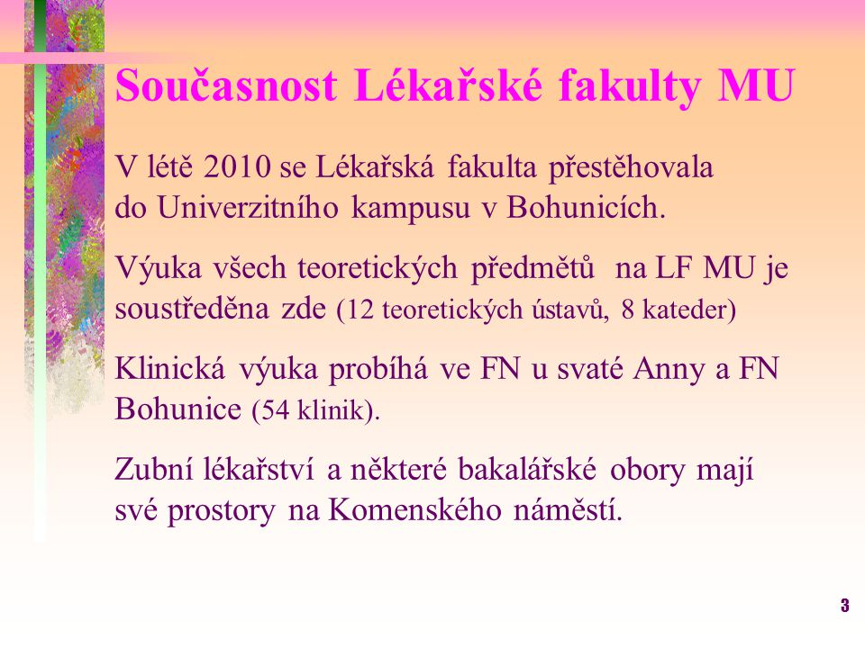 3 V létě 2010 se Lékařská fakulta přestěhovala do Univerzitního kampusu v Bohunicích. Výuka všech teoretických předmětů na LF MU je soustředěna zde (1