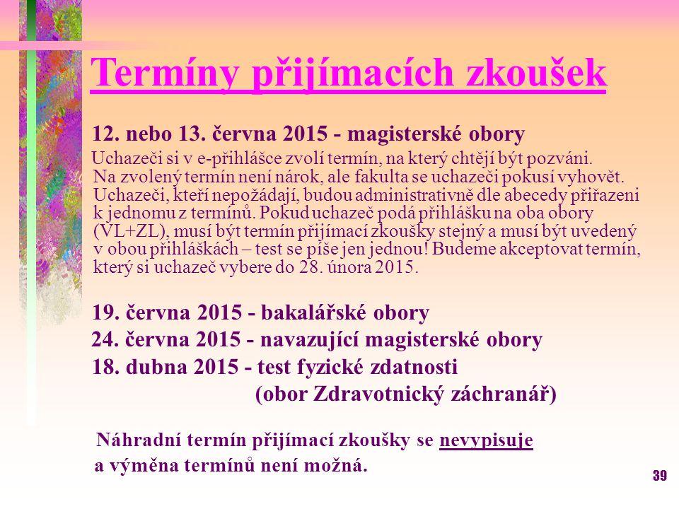 39 Termíny přijímacích zkoušek 12. nebo 13. června 2015 - magisterské obory Uchazeči si v e-přihlášce zvolí termín, na který chtějí být pozváni. Na zv
