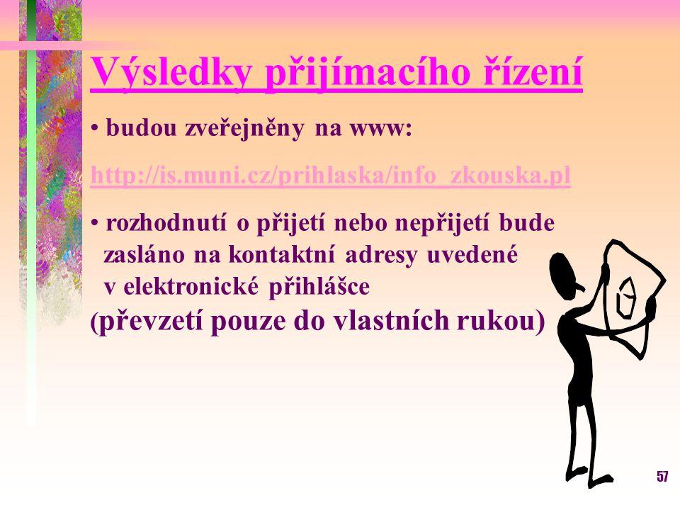 57 Výsledky přijímacího řízení budou zveřejněny na www: http://is.muni.cz/prihlaska/info_zkouska.pl rozhodnutí o přijetí nebo nepřijetí bude zasláno n