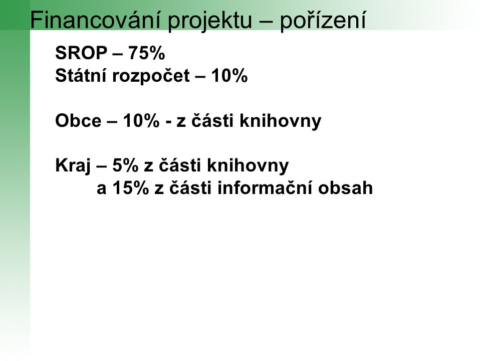 Financování projektu – pořízení SROP – 75% Státní rozpočet – 10% Obce – 10% - z části knihovny Kraj – 5% z části knihovny a 15% z části informační obs