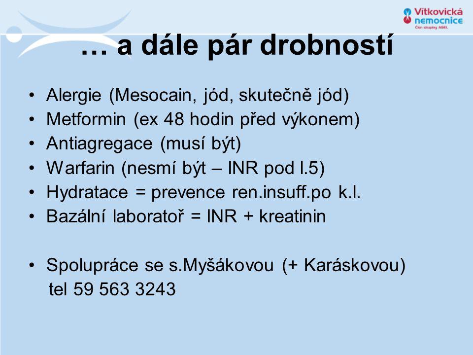 … a dále pár drobností Alergie (Mesocain, jód, skutečně jód) Metformin (ex 48 hodin před výkonem) Antiagregace (musí být) Warfarin (nesmí být – INR po