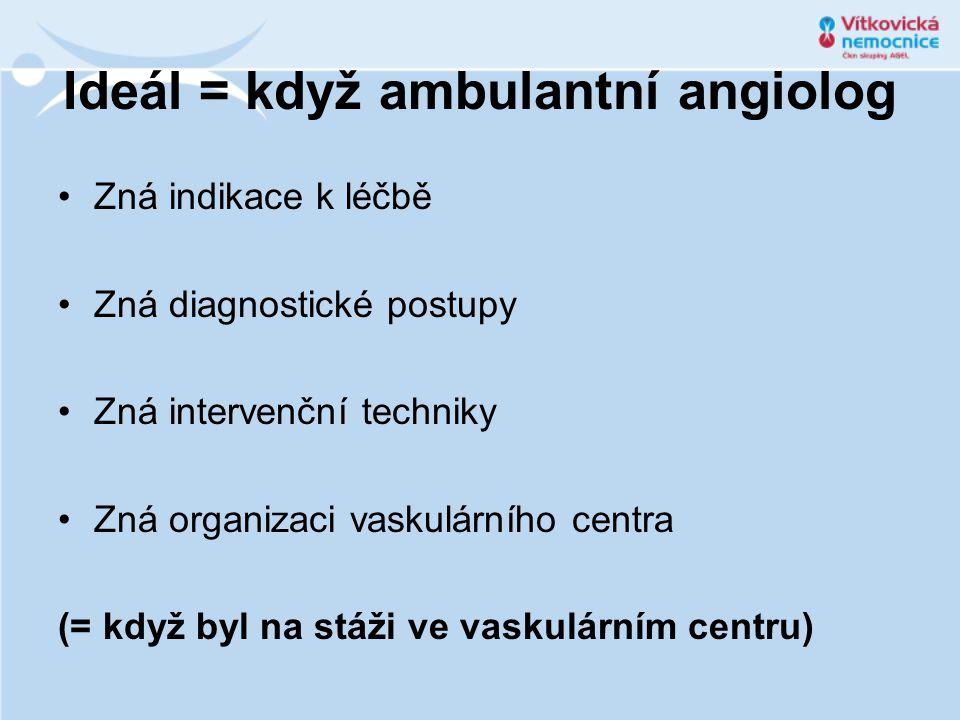 Ideál = když ambulantní angiolog Zná indikace k léčbě Zná diagnostické postupy Zná intervenční techniky Zná organizaci vaskulárního centra (= když byl na stáži ve vaskulárním centru)