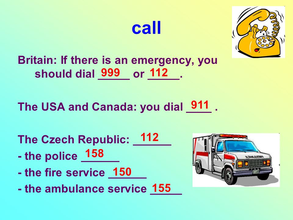 call Britain: If there is an emergency, you should dial _____ or _____. The USA and Canada: you dial ____. The Czech Republic: ______ - the police ___