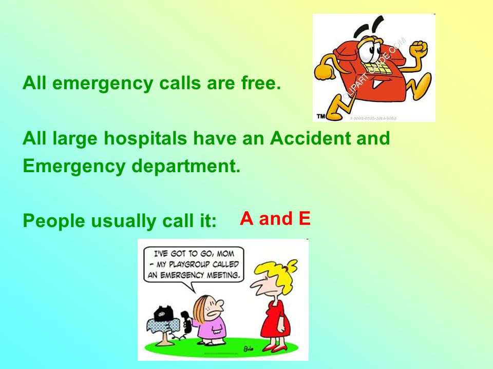 All emergency calls are free. All large hospitals have an Accident and Emergency department.