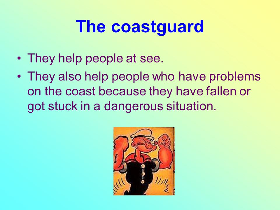 The coastguard They help people at see. They also help people who have problems on the coast because they have fallen or got stuck in a dangerous situ