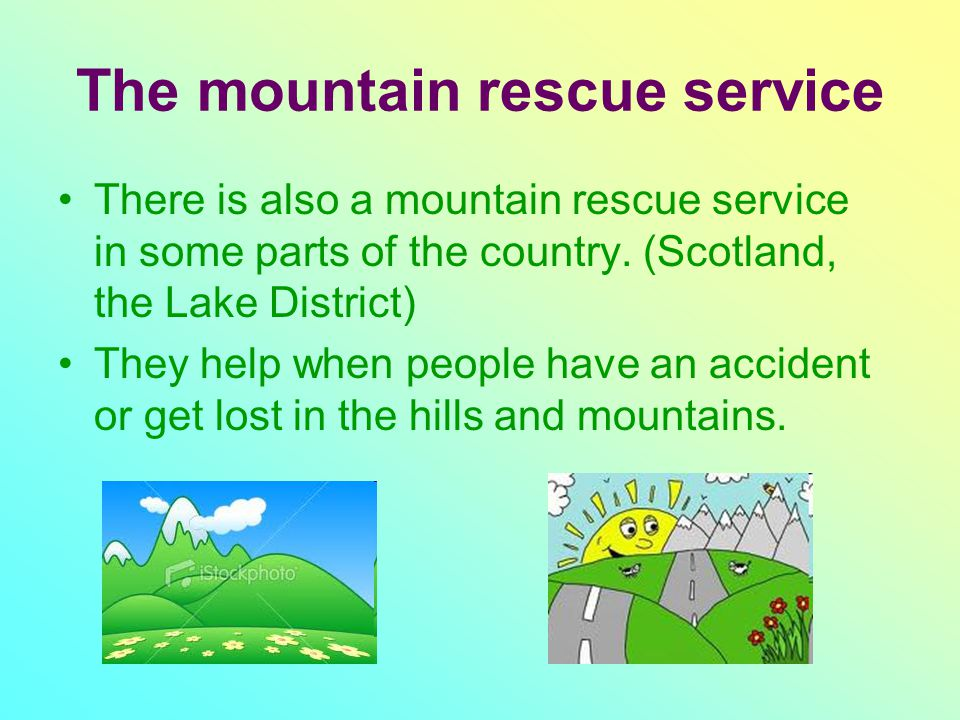 The mountain rescue service There is also a mountain rescue service in some parts of the country. (Scotland, the Lake District) They help when people