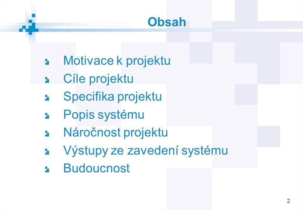 2 Obsah Motivace k projektu Cíle projektu Specifika projektu Popis systému Náročnost projektu Výstupy ze zavedení systému Budoucnost
