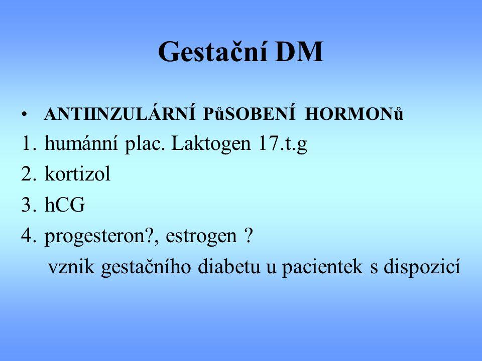 Gestační DM ANTIINZULÁRNÍ PůSOBENÍ HORMONů 1. humánní plac. Laktogen 17.t.g 2. kortizol 3. hCG 4. progesteron?, estrogen ? vznik gestačního diabetu u