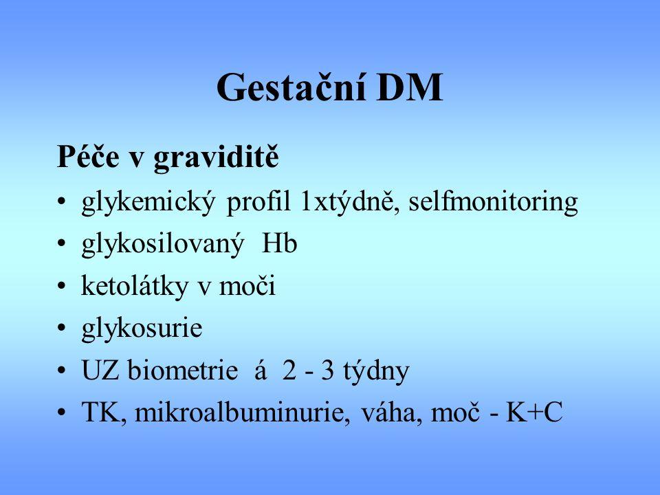 Gestační DM Péče v graviditě glykemický profil 1xtýdně, selfmonitoring glykosilovaný Hb ketolátky v moči glykosurie UZ biometrie á 2 - 3 týdny TK, mik