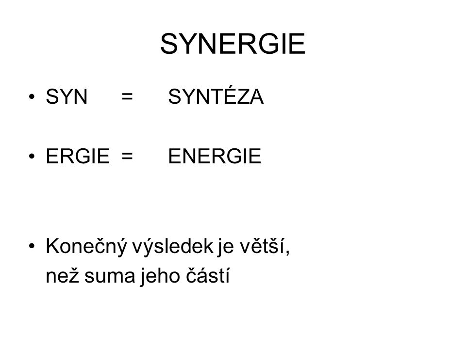 SYNERGIE SYN=SYNTÉZA ERGIE=ENERGIE Konečný výsledek je větší, než suma jeho částí