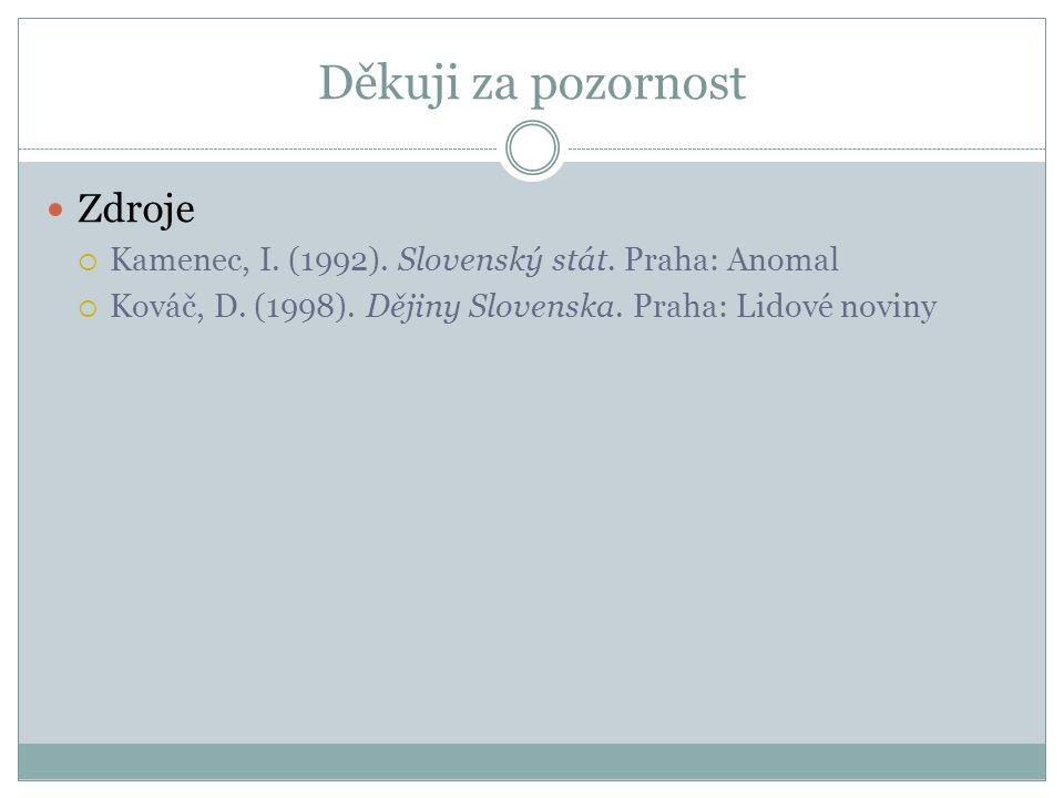 Děkuji za pozornost Zdroje  Kamenec, I. (1992). Slovenský stát.