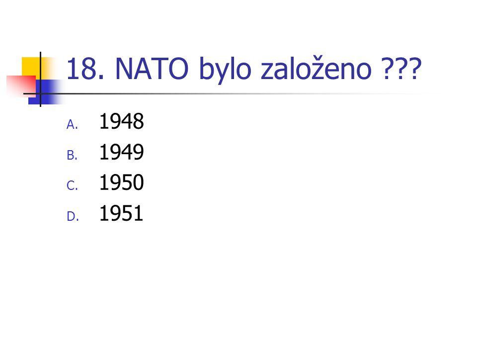 18. NATO bylo založeno ??? A. 1948 B. 1949 C. 1950 D. 1951